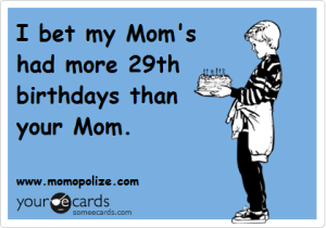 I bet my Mom has had more 29th birthdays than your mom